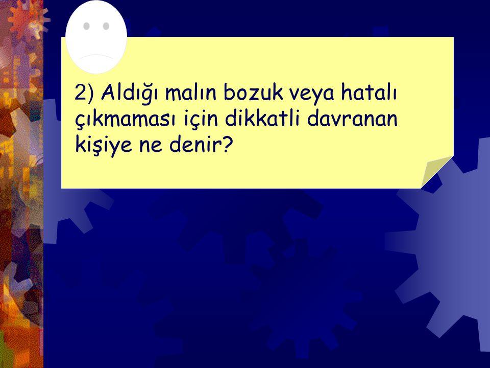2) Aldığı malın bozuk veya hatalı çıkmaması için dikkatli davranan kişiye ne denir
