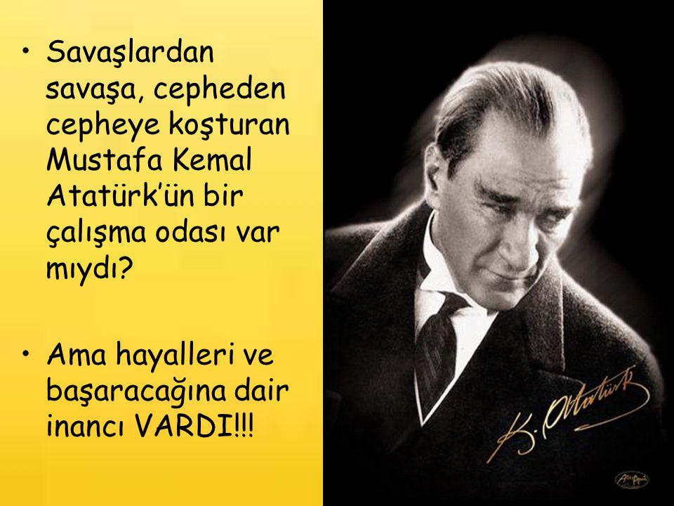 Savaşlardan savaşa, cepheden cepheye koşturan Mustafa Kemal Atatürk'ün bir çalışma odası var mıydı