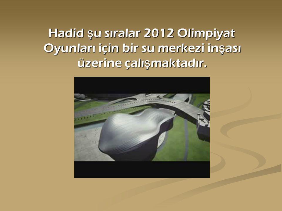 Hadid şu sıralar 2012 Olimpiyat Oyunları için bir su merkezi inşası üzerine çalışmaktadır.