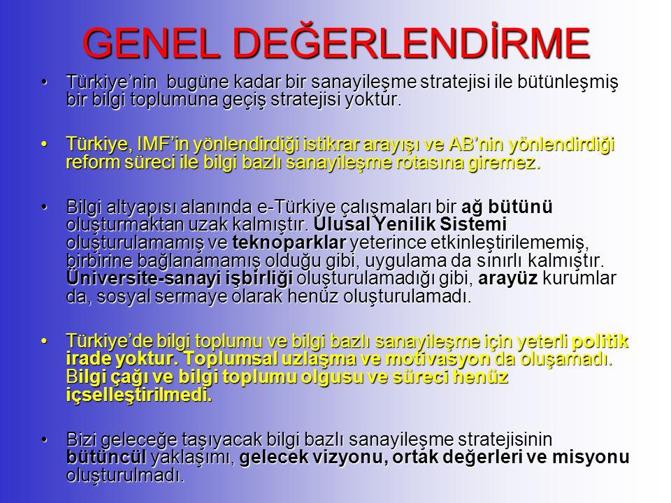 GENEL DEĞERLENDİRME Türkiye'nin bugüne kadar bir sanayileşme stratejisi ile bütünleşmiş bir bilgi toplumuna geçiş stratejisi yoktur.