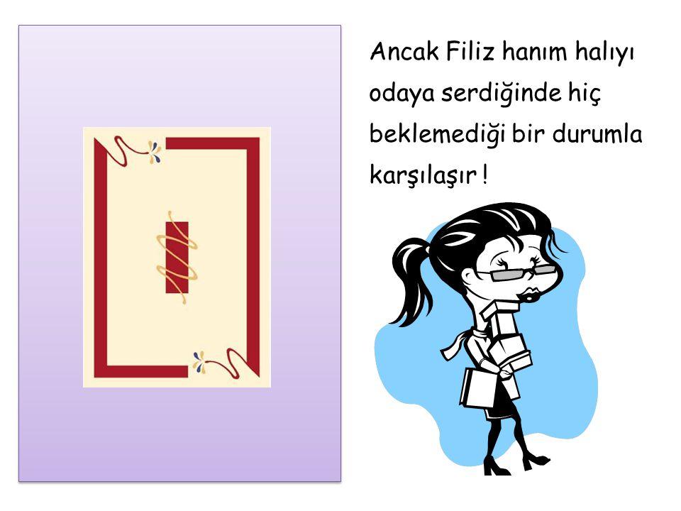 Ancak Filiz hanım halıyı odaya serdiğinde hiç beklemediği bir durumla karşılaşır !