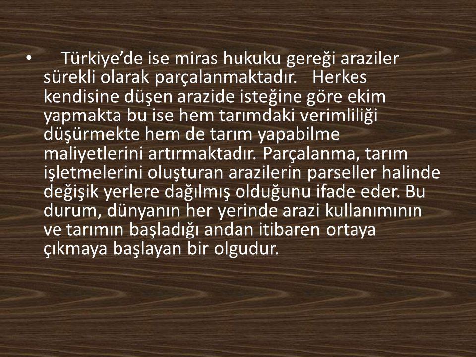 Türkiye'de ise miras hukuku gereği araziler sürekli olarak parçalanmaktadır.