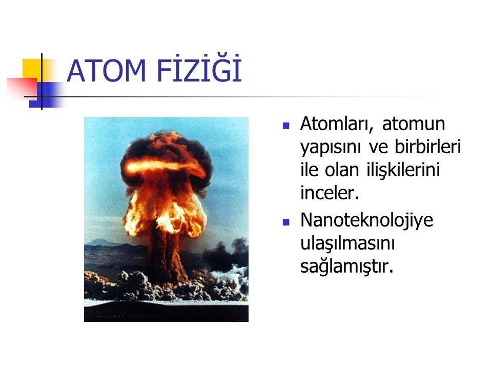 ATOM FİZİĞİ Atomları, atomun yapısını ve birbirleri ile olan ilişkilerini inceler.
