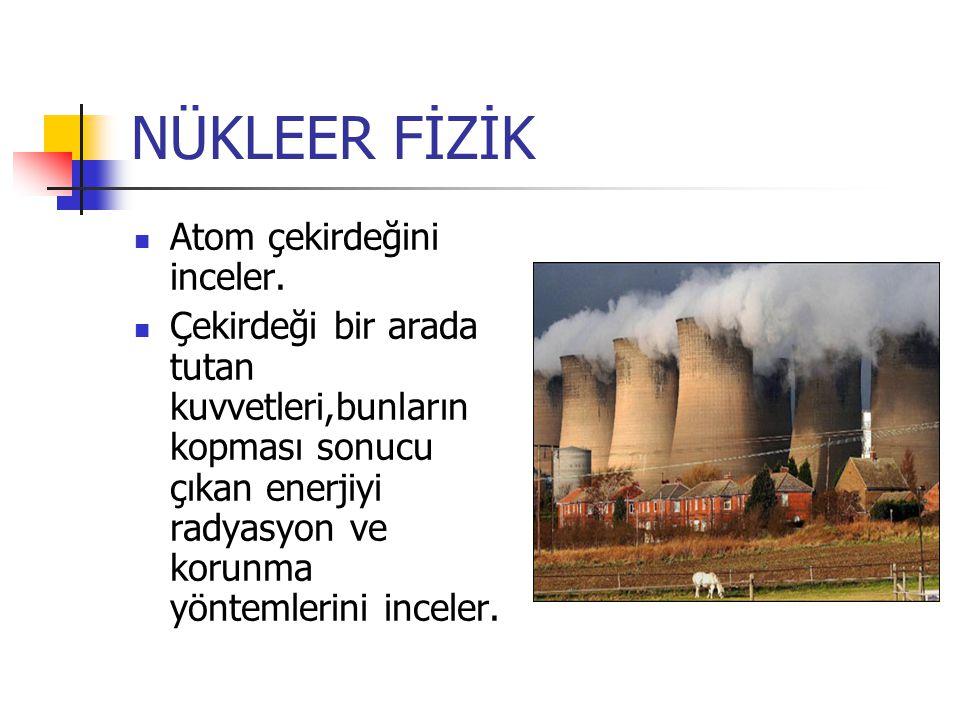 NÜKLEER FİZİK Atom çekirdeğini inceler.
