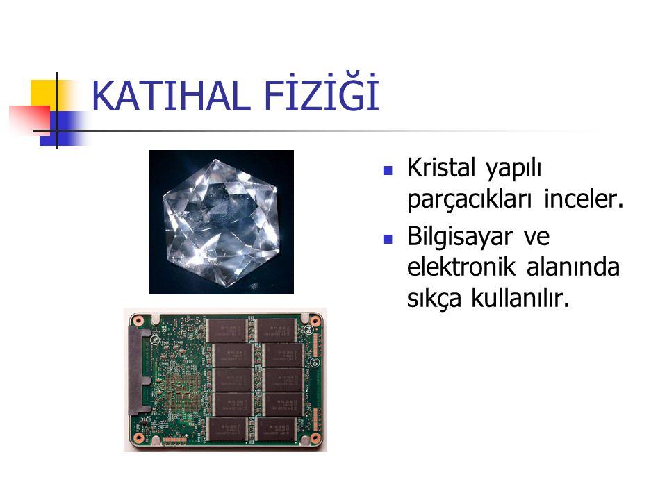 KATIHAL FİZİĞİ Kristal yapılı parçacıkları inceler.