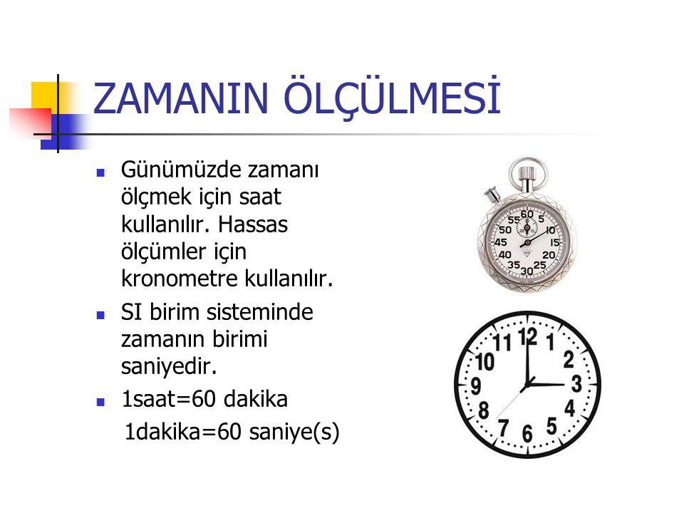 ZAMANIN ÖLÇÜLMESİ Günümüzde zamanı ölçmek için saat kullanılır. Hassas ölçümler için kronometre kullanılır.