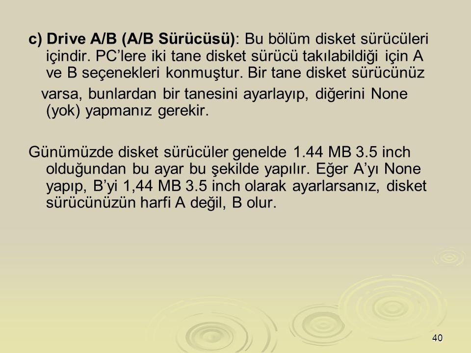 c) Drive A/B (A/B Sürücüsü): Bu bölüm disket sürücüleri içindir