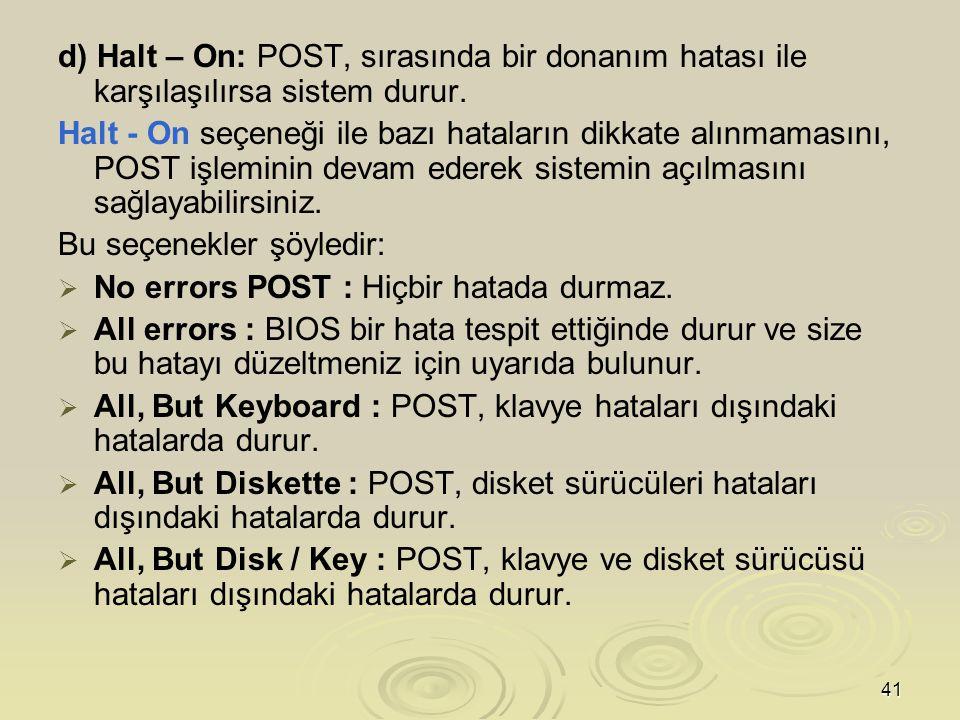 d) Halt – On: POST, sırasında bir donanım hatası ile karşılaşılırsa sistem durur.