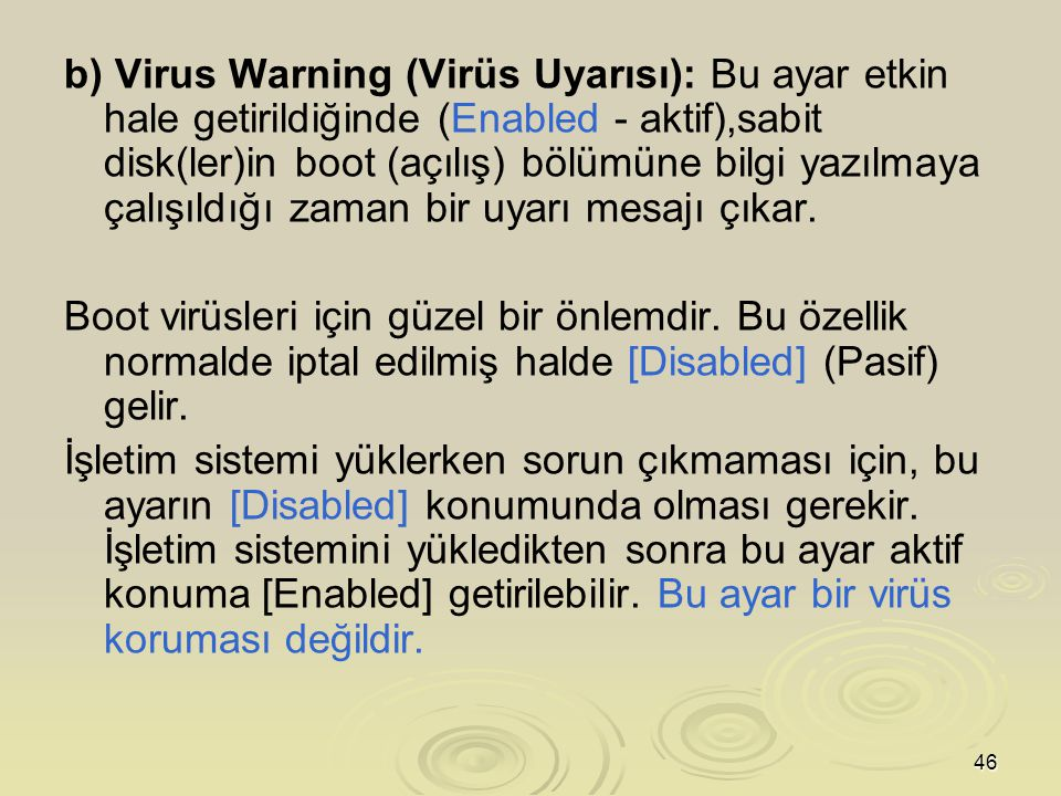 b) Virus Warning (Virüs Uyarısı): Bu ayar etkin hale getirildiğinde (Enabled - aktif),sabit disk(ler)in boot (açılış) bölümüne bilgi yazılmaya çalışıldığı zaman bir uyarı mesajı çıkar.