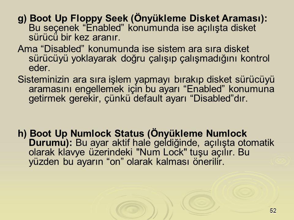 g) Boot Up Floppy Seek (Önyükleme Disket Araması): Bu seçenek Enabled konumunda ise açılışta disket sürücü bir kez aranır.