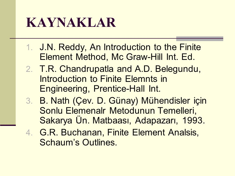 KAYNAKLAR J.N. Reddy, An Introduction to the Finite Element Method, Mc Graw-Hill Int. Ed.