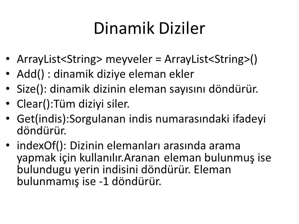 Dinamik Diziler ArrayList<String> meyveler = ArrayList<String>() Add() : dinamik diziye eleman ekler.