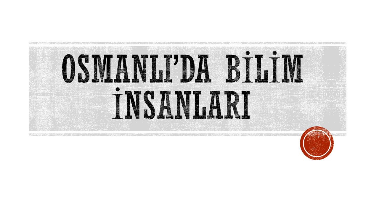 OSMANLI'DA BİLİM İNSANLARI