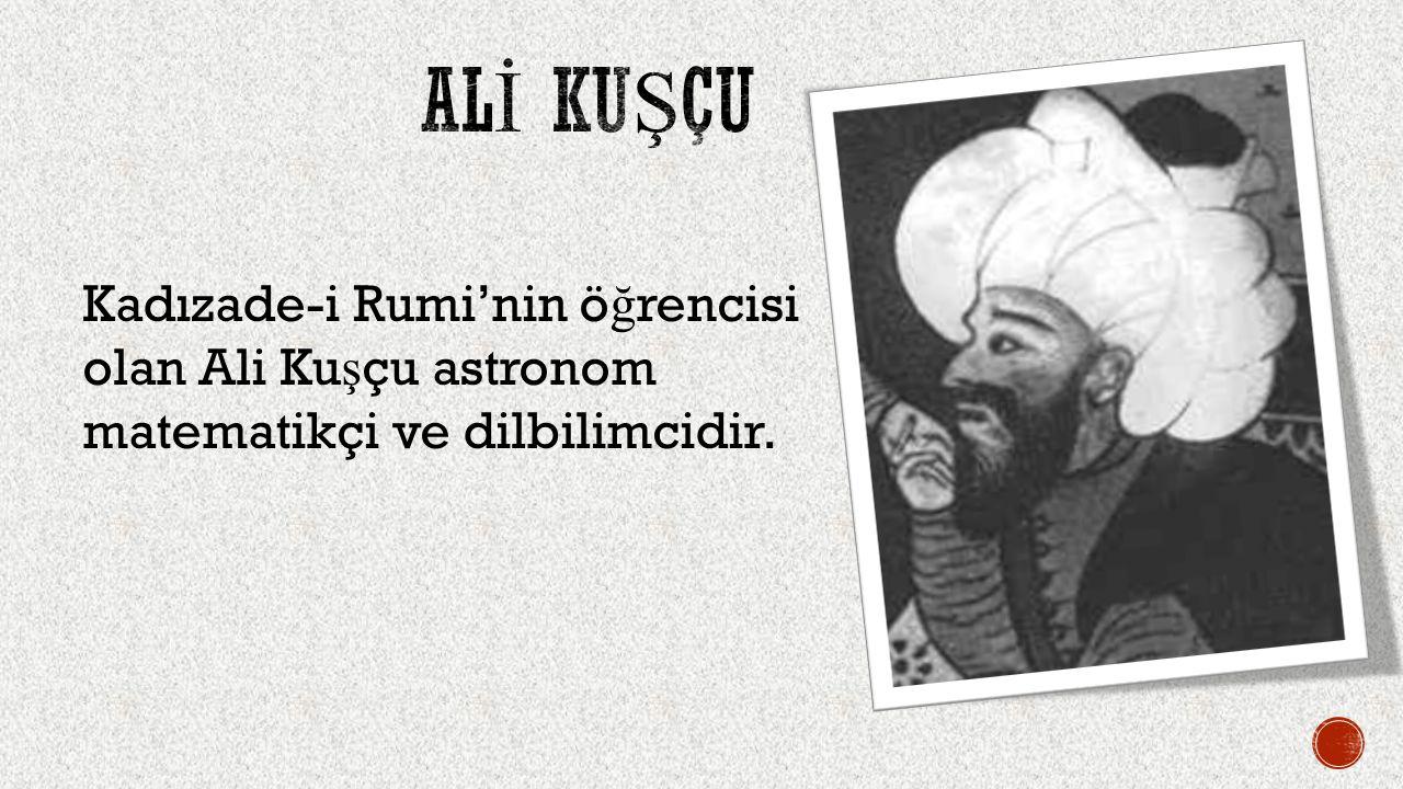 ALİ KUŞÇU Kadızade-i Rumi'nin öğrencisi olan Ali Kuşçu astronom matematikçi ve dilbilimcidir.