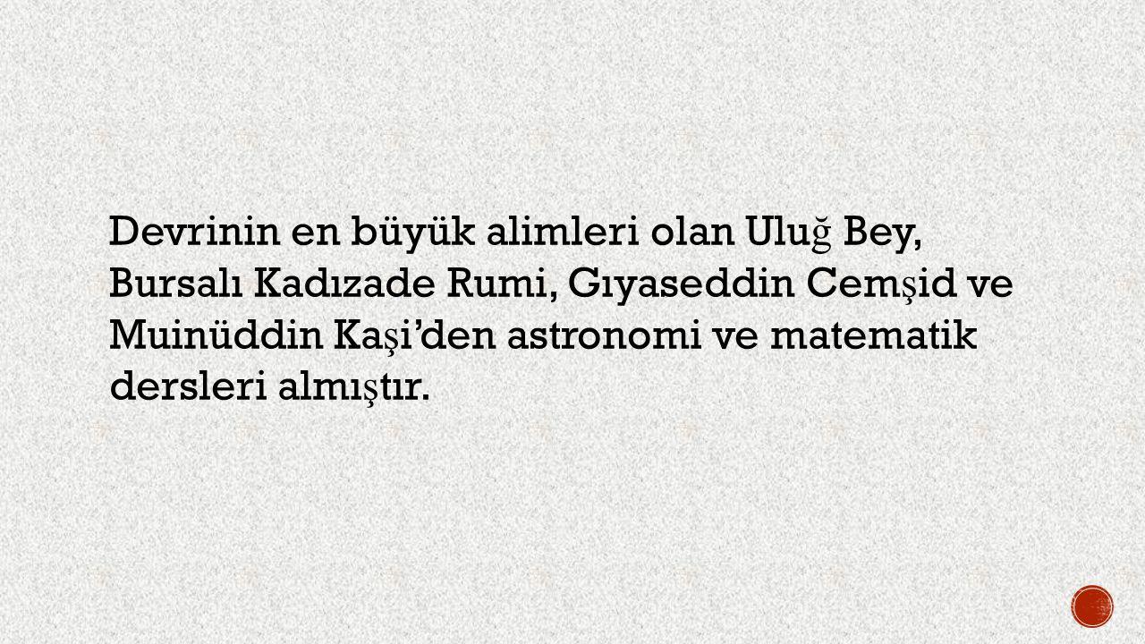Devrinin en büyük alimleri olan Uluğ Bey, Bursalı Kadızade Rumi, Gıyaseddin Cemşid ve Muinüddin Kaşi'den astronomi ve matematik dersleri almıştır.