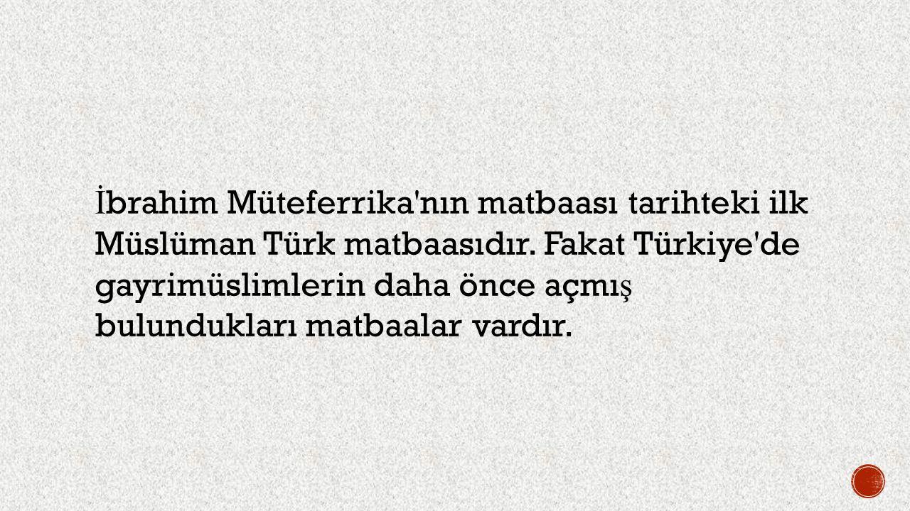 İbrahim Müteferrika nın matbaası tarihteki ilk Müslüman Türk matbaasıdır.