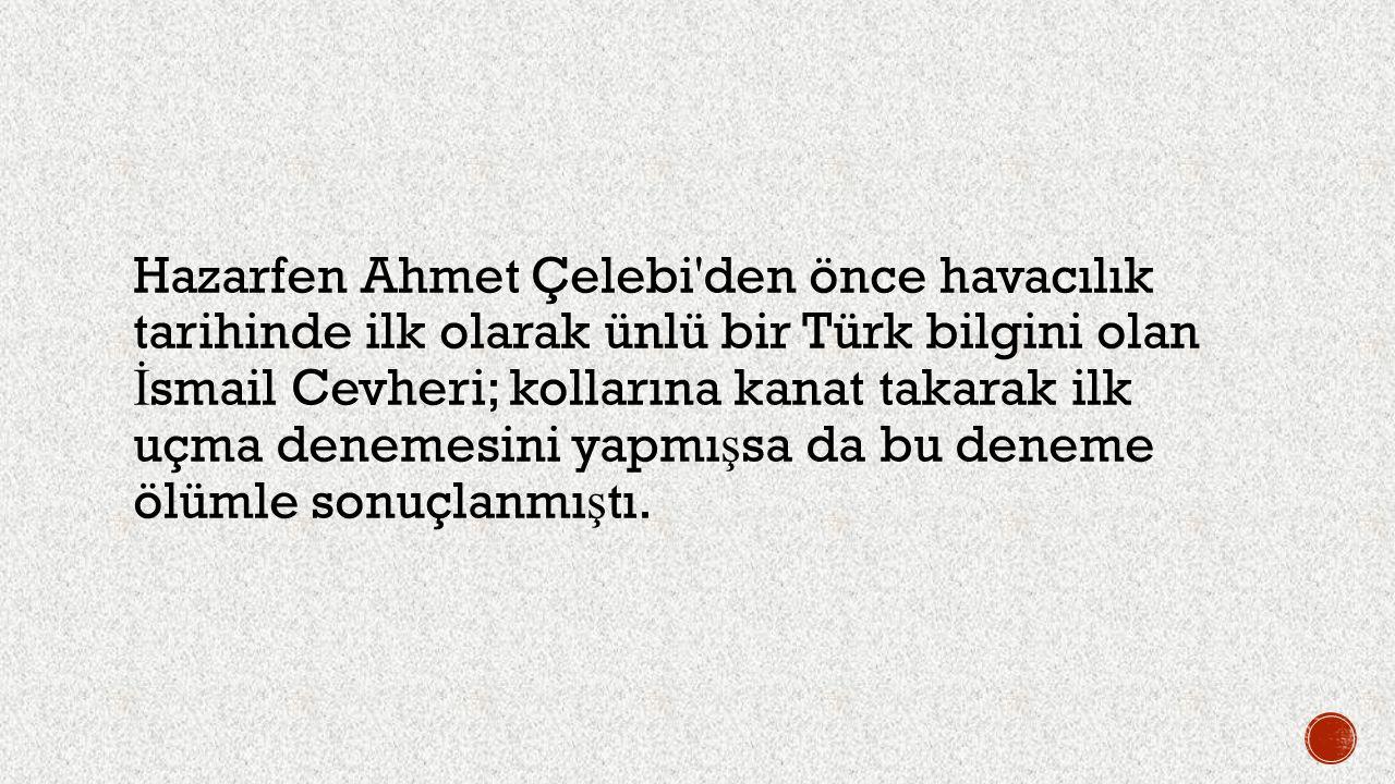 Hazarfen Ahmet Çelebi den önce havacılık tarihinde ilk olarak ünlü bir Türk bilgini olan İsmail Cevheri; kollarına kanat takarak ilk uçma denemesini yapmışsa da bu deneme ölümle sonuçlanmıştı.