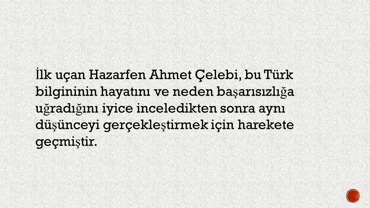 İlk uçan Hazarfen Ahmet Çelebi, bu Türk bilgininin hayatını ve neden başarısızlığa uğradığını iyice inceledikten sonra aynı düşünceyi gerçekleştirmek için harekete geçmiştir.