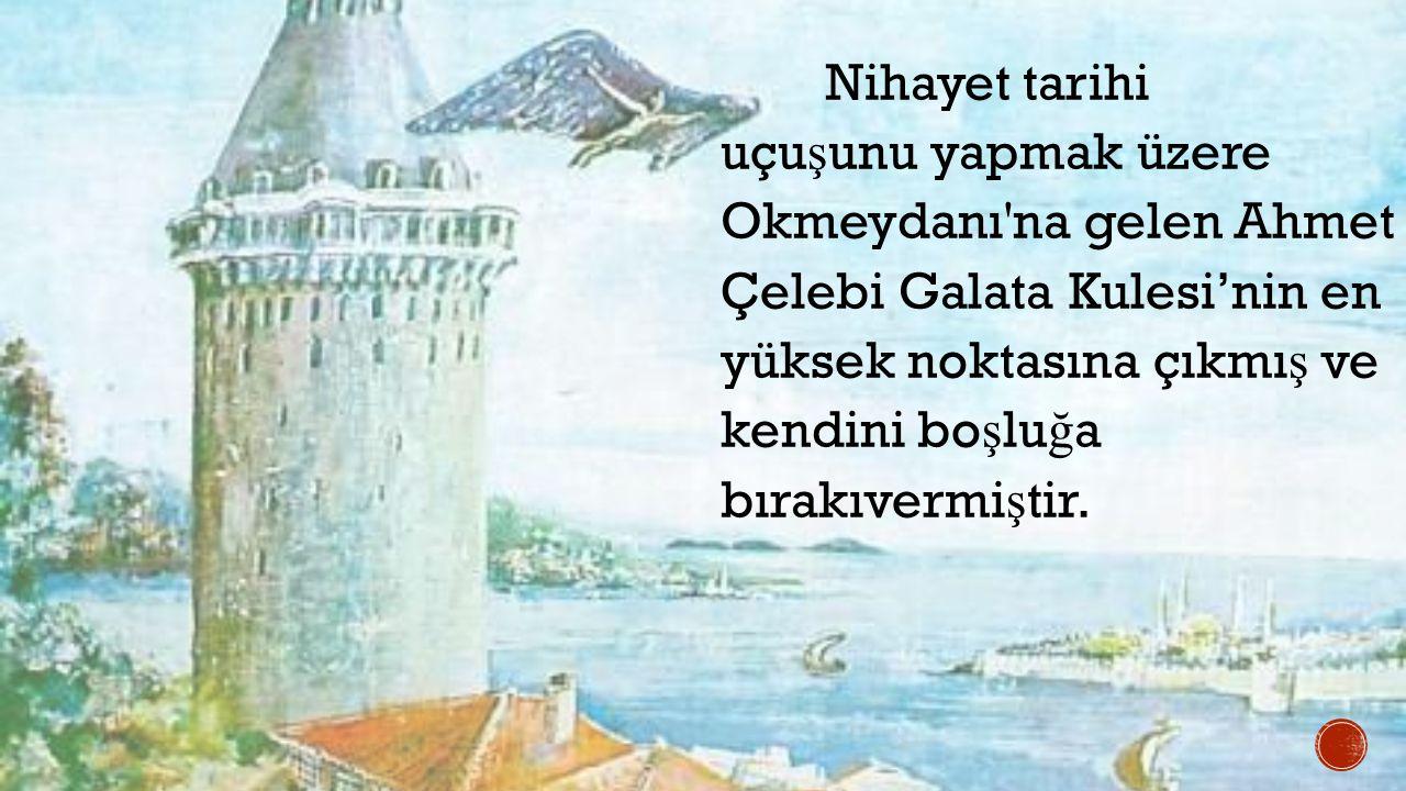 Nihayet tarihi uçuşunu yapmak üzere Okmeydanı na gelen Ahmet Çelebi Galata Kulesi'nin en yüksek noktasına çıkmış ve kendini boşluğa bırakıvermiştir.