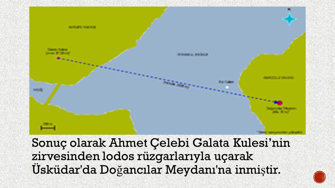Sonuç olarak Ahmet Çelebi Galata Kulesi'nin zirvesinden lodos rüzgarlarıyla uçarak Üsküdar da Doğancılar Meydanı na inmiştir.