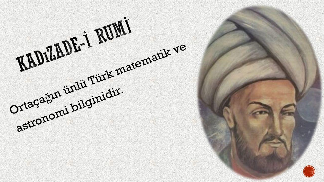 Kadızade-İ rumİ Ortaçağın ünlü Türk matematik ve astronomi bilginidir.