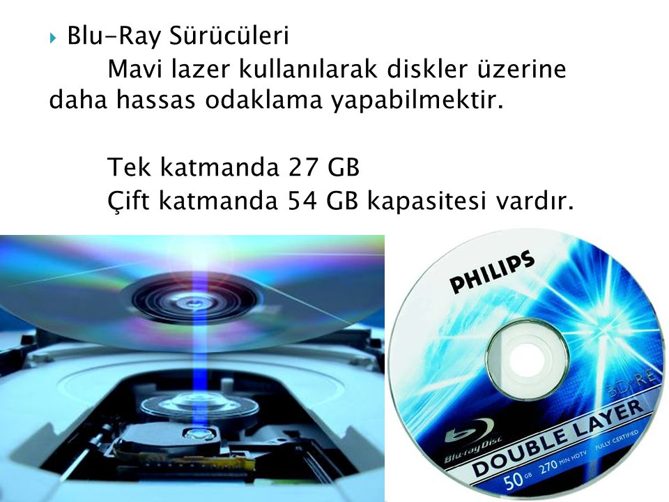 Blu-Ray Sürücüleri Mavi lazer kullanılarak diskler üzerine daha hassas odaklama yapabilmektir. Tek katmanda 27 GB.