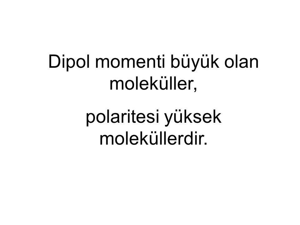 Dipol momenti büyük olan moleküller, polaritesi yüksek moleküllerdir.