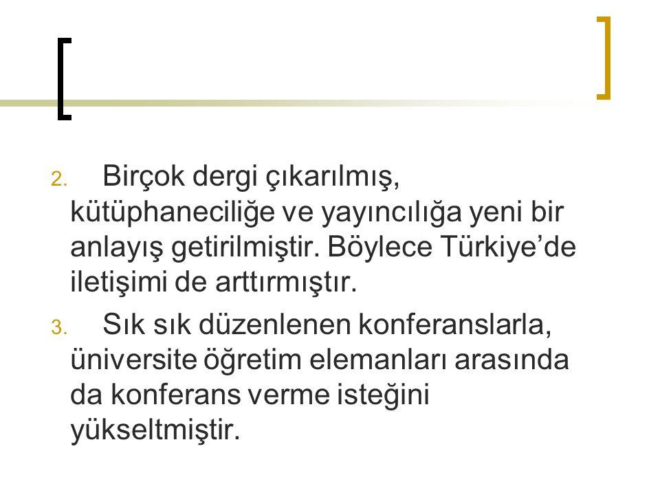 Birçok dergi çıkarılmış, kütüphaneciliğe ve yayıncılığa yeni bir anlayış getirilmiştir. Böylece Türkiye'de iletişimi de arttırmıştır.