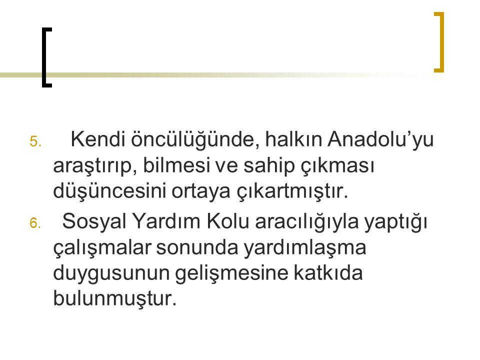 Kendi öncülüğünde, halkın Anadolu'yu araştırıp, bilmesi ve sahip çıkması düşüncesini ortaya çıkartmıştır.