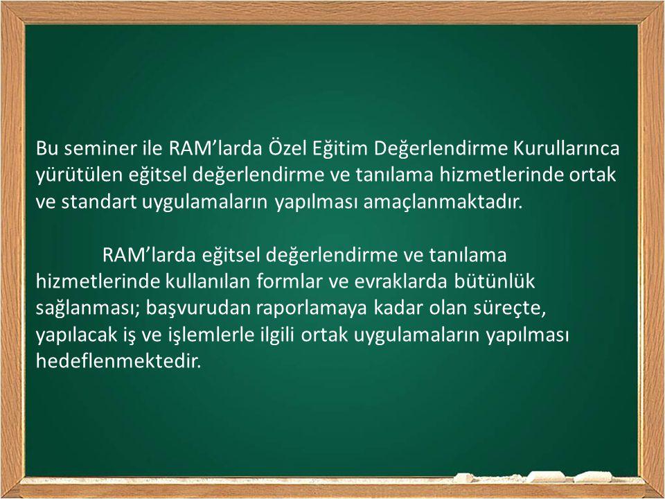 Bu seminer ile RAM'larda Özel Eğitim Değerlendirme Kurullarınca yürütülen eğitsel değerlendirme ve tanılama hizmetlerinde ortak ve standart uygulamaların yapılması amaçlanmaktadır.