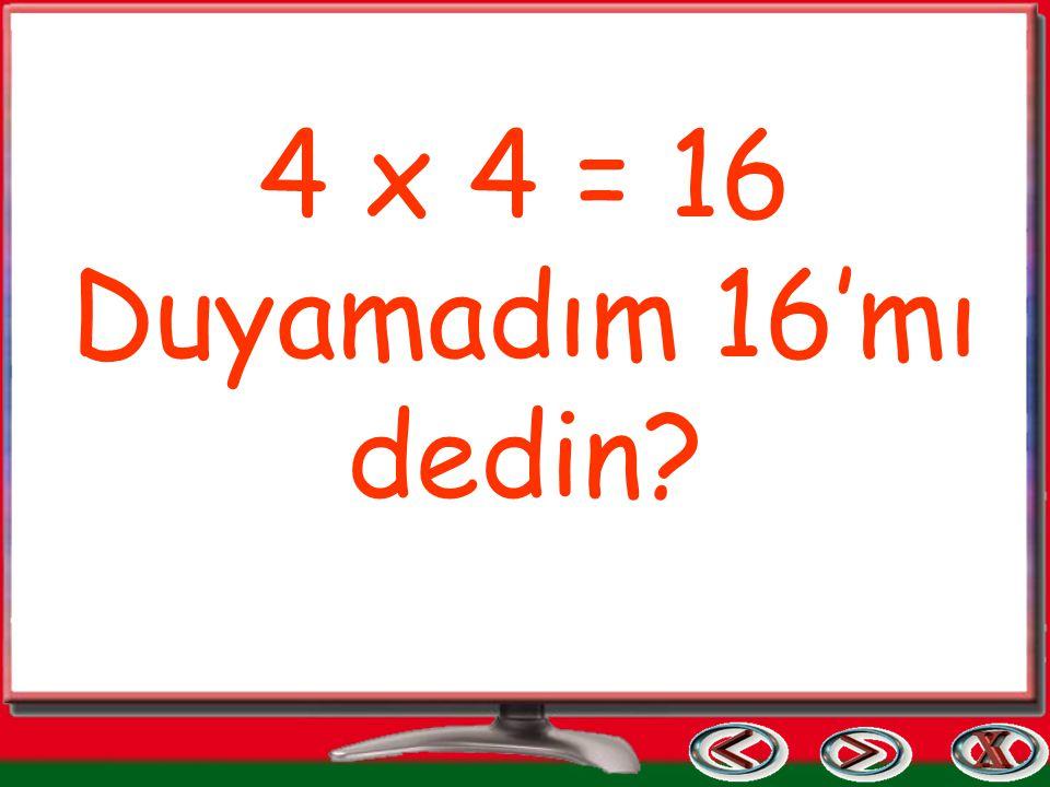4 x 4 = 16 Duyamadım 16'mı dedin