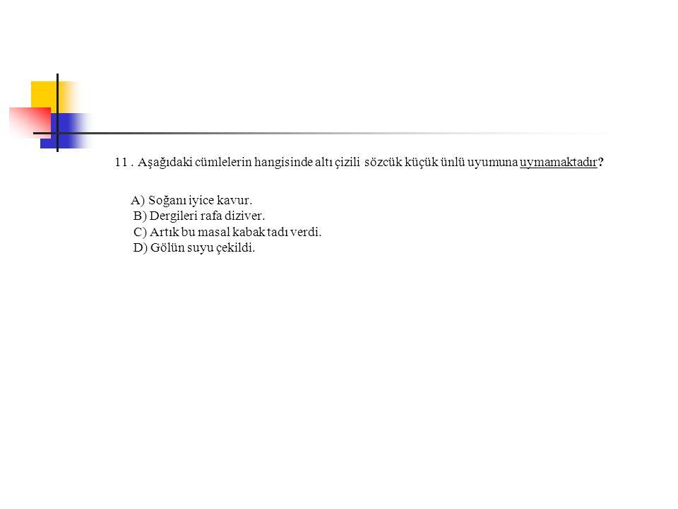 11 . Aşağıdaki cümlelerin hangisinde altı çizili sözcük küçük ünlü uyumuna uymamaktadır