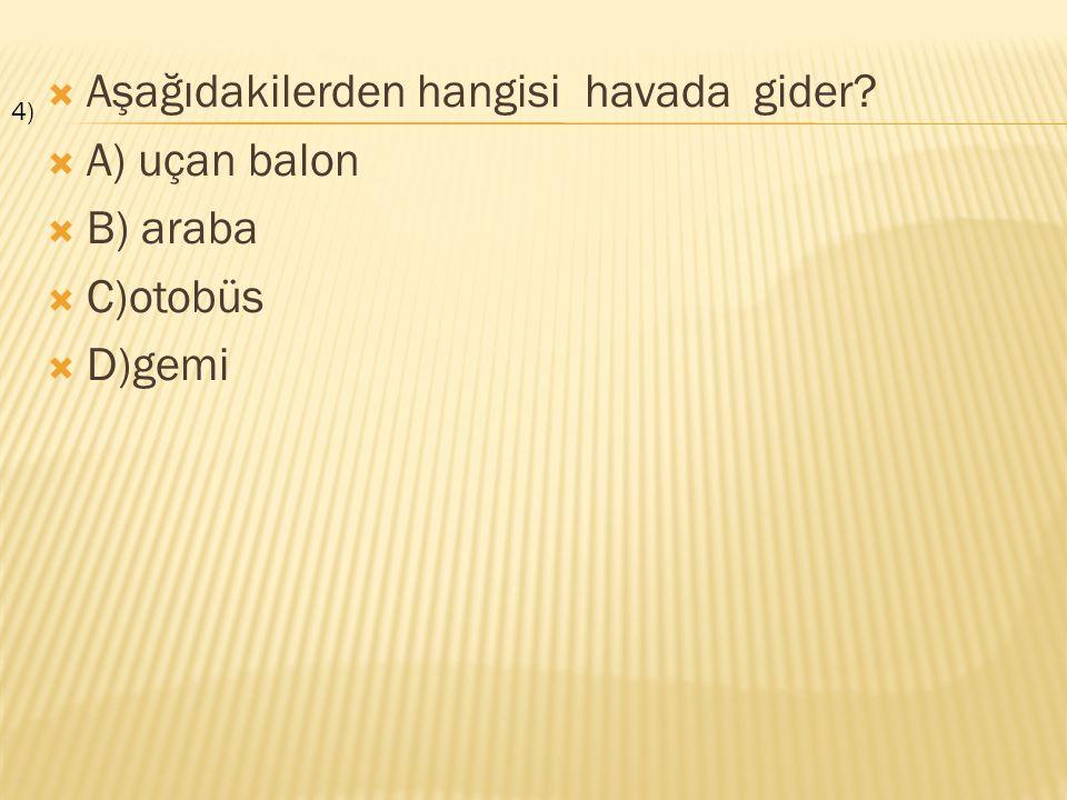 Aşağıdakilerden hangisi havada gider A) uçan balon B) araba C)otobüs
