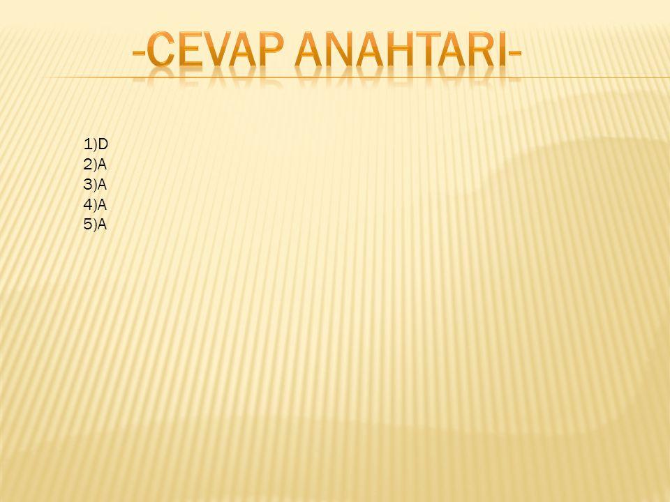 -CEVAP ANAHTARI- 1)D 2)A 3)A 4)A 5)A