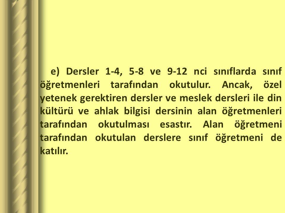 e) Dersler 1-4, 5-8 ve 9-12 nci sınıflarda sınıf öğretmenleri tarafından okutulur.