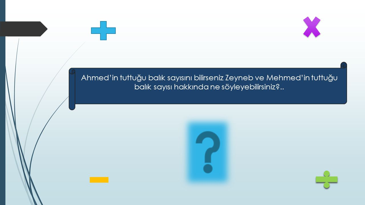 Ahmed'in tuttuğu balık sayısını bilirseniz Zeyneb ve Mehmed'in tuttuğu balık sayısı hakkında ne söyleyebilirsiniz ..