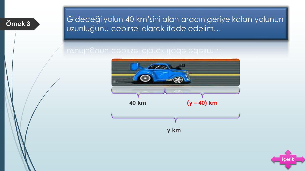 Gideceği yolun 40 km'sini alan aracın geriye kalan yolunun uzunluğunu cebirsel olarak ifade edelim…