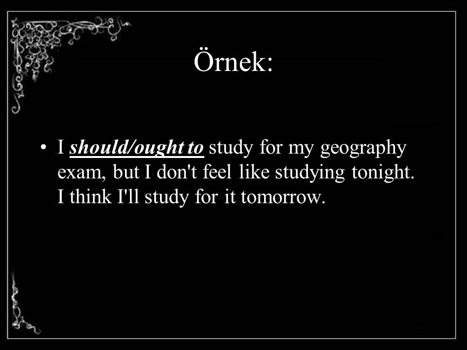 Örnek: I should/ought to study for my geography exam, but I don t feel like studying tonight.