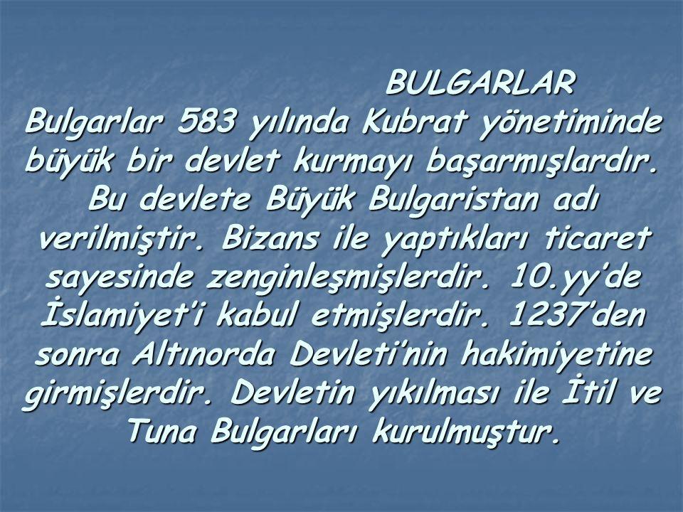 BULGARLAR Bulgarlar 583 yılında Kubrat yönetiminde büyük bir devlet kurmayı başarmışlardır.