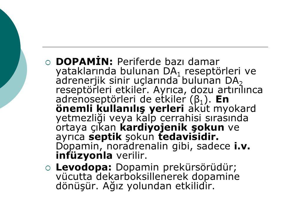 DOPAMİN: Periferde bazı damar yataklarında bulunan DA1 reseptörleri ve adrenerjik sinir uçlarında bulunan DA2 reseptörleri etkiler. Ayrıca, dozu artırılınca adrenoseptörleri de etkiler (β1). En önemli kullanılış yerleri akut myokard yetmezliği veya kalp cerrahisi sırasında ortaya çıkan kardiyojenik şokun ve ayrıca septik şokun tedavisidir. Dopamin, noradrenalin gibi, sadece i.v. infüzyonla verilir.