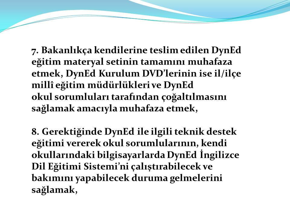 7. Bakanlıkça kendilerine teslim edilen DynEd eğitim materyal setinin tamamını muhafaza etmek, DynEd Kurulum DVD'lerinin ise il/ilçe millî eğitim müdürlükleri ve DynEd