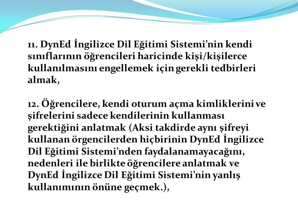 11. DynEd İngilizce Dil Eğitimi Sistemi'nin kendi sınıflarının öğrencileri haricinde kişi/kişilerce kullanılmasını engellemek için gerekli tedbirleri almak,