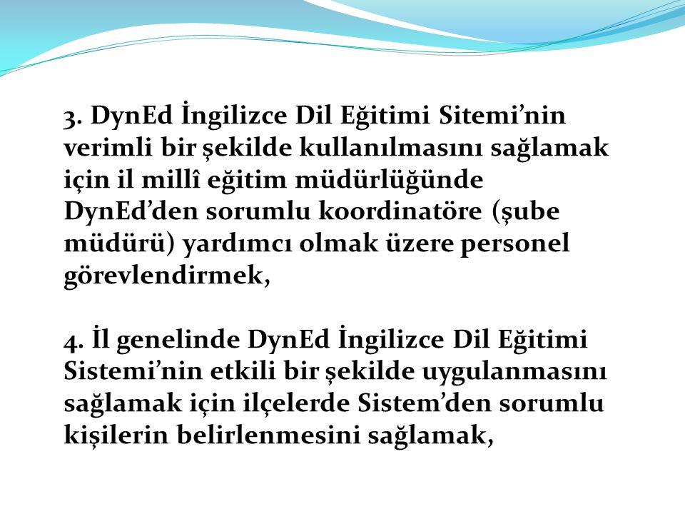 3. DynEd İngilizce Dil Eğitimi Sitemi'nin verimli bir şekilde kullanılmasını sağlamak için il millî eğitim müdürlüğünde DynEd'den sorumlu koordinatöre (şube müdürü) yardımcı olmak üzere personel görevlendirmek,