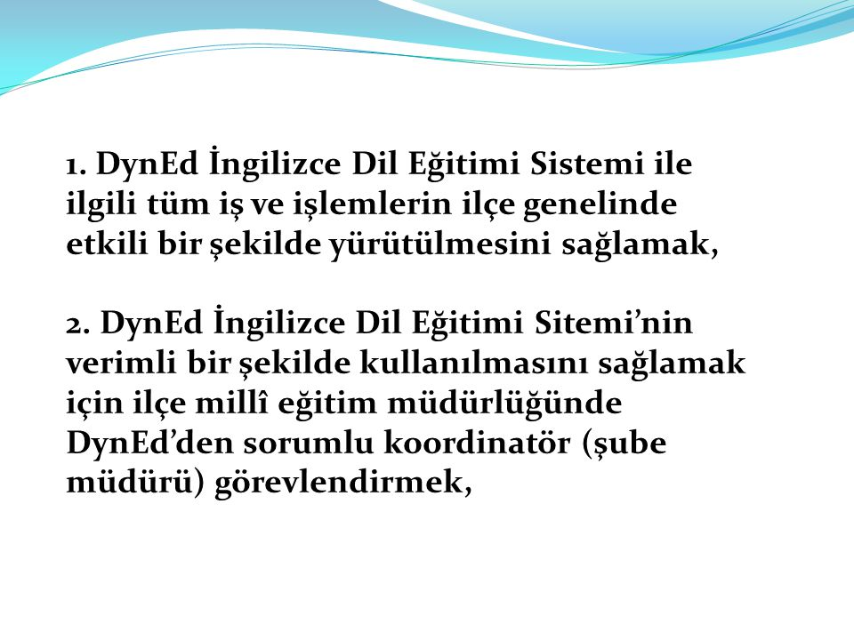 1. DynEd İngilizce Dil Eğitimi Sistemi ile ilgili tüm iş ve işlemlerin ilçe genelinde etkili bir şekilde yürütülmesini sağlamak,