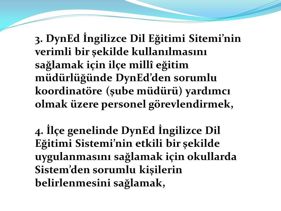 3. DynEd İngilizce Dil Eğitimi Sitemi'nin verimli bir şekilde kullanılmasını sağlamak için ilçe millî eğitim müdürlüğünde DynEd'den sorumlu koordinatöre (şube müdürü) yardımcı olmak üzere personel görevlendirmek,
