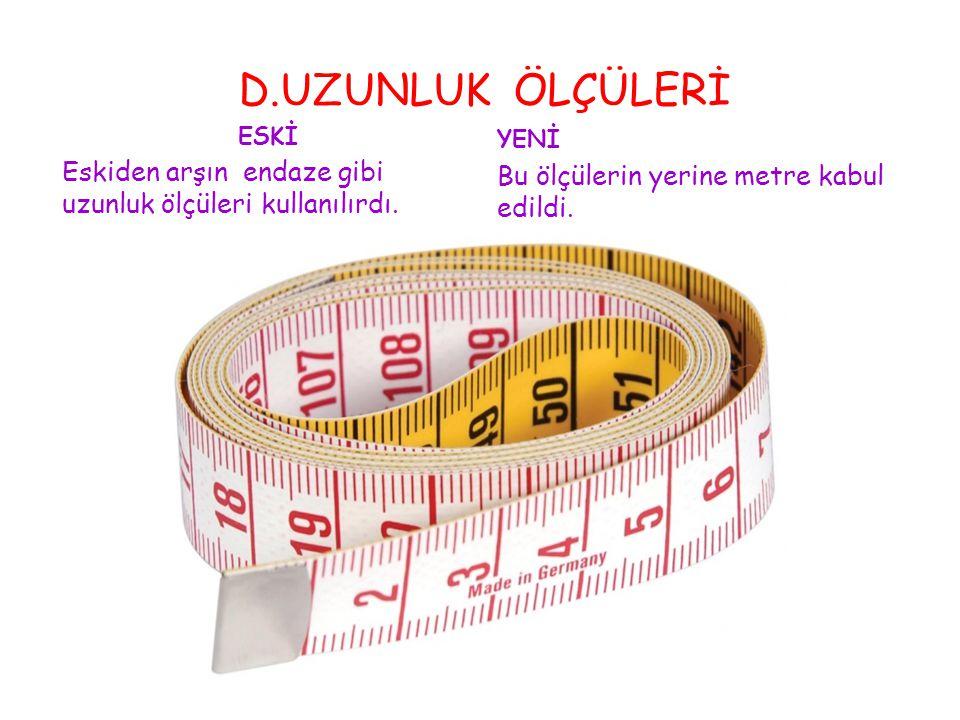 D.UZUNLUK ÖLÇÜLERİ ESKİ. Eskiden arşın endaze gibi uzunluk ölçüleri kullanılırdı.