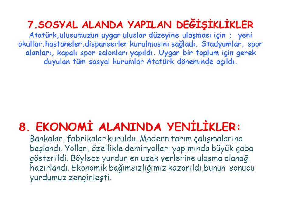 7.SOSYAL ALANDA YAPILAN DEĞİŞİKLİKLER Atatürk,ulusumuzun uygar uluslar düzeyine ulaşması için ; yeni okullar,hastaneler,dispanserler kurulmasını sağladı. Stadyumlar, spor alanları, kapalı spor salonları yapıldı. Uygar bir toplum için gerek duyulan tüm sosyal kurumlar Atatürk döneminde açıldı.