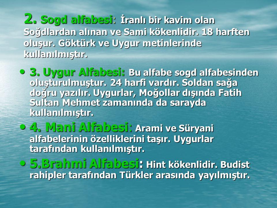 2. Sogd alfabesi: İranlı bir kavim olan Soğdlardan alınan ve Sami kökenlidir. 18 harften oluşur. Göktürk ve Uygur metinlerinde kullanılmıştır.