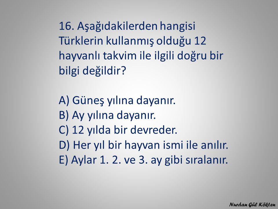 16. Aşağıdakilerden hangisi Türklerin kullanmış olduğu 12 hayvanlı takvim ile ilgili doğru bir bilgi değildir A) Güneş yılına dayanır. B) Ay yılına dayanır. C) 12 yılda bir devreder. D) Her yıl bir hayvan ismi ile anılır. E) Aylar 1. 2. ve 3. ay gibi sıralanır.