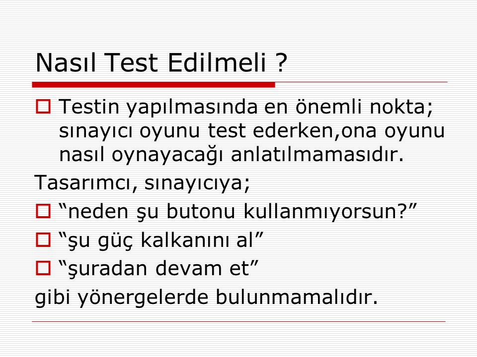 Nasıl Test Edilmeli Testin yapılmasında en önemli nokta; sınayıcı oyunu test ederken,ona oyunu nasıl oynayacağı anlatılmamasıdır.